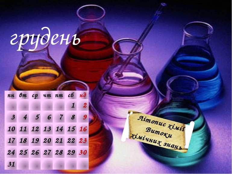 грудень Літопис хімії Витоки хімічних знань пн вт ср чт пт сб нд     1 2 ...