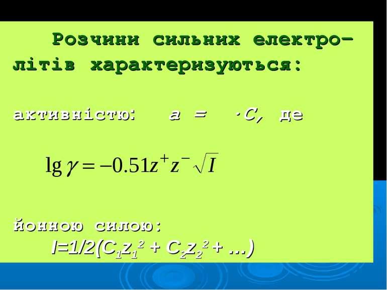Розчини сильних електро- літів характеризуються: активністю: а = γ·С, де йонн...