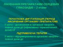 ЛІКУВАННЯ ПРЕПАРАТАМИ СЕРЦЕВИХ ГЛІКОЗИДІВ – 2 етапи ПОЧАТКОВА ДИГІТАЛІЗАЦІЯ (...