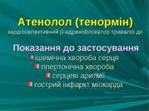 Атенолол (тенормін) кардіоселективний -адреноблокатор тривалої дії Показання ...