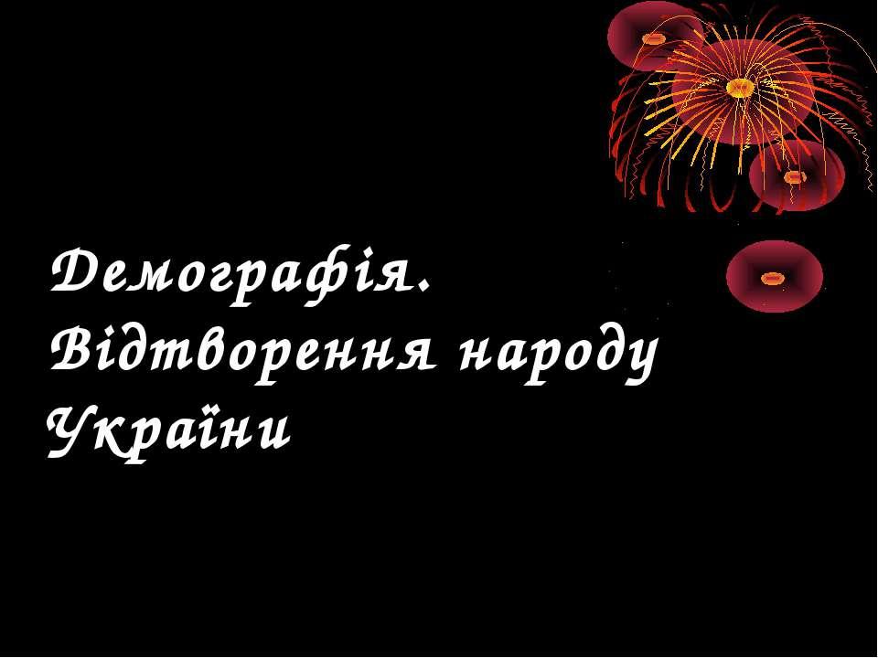 Демографія. Відтворення народу України