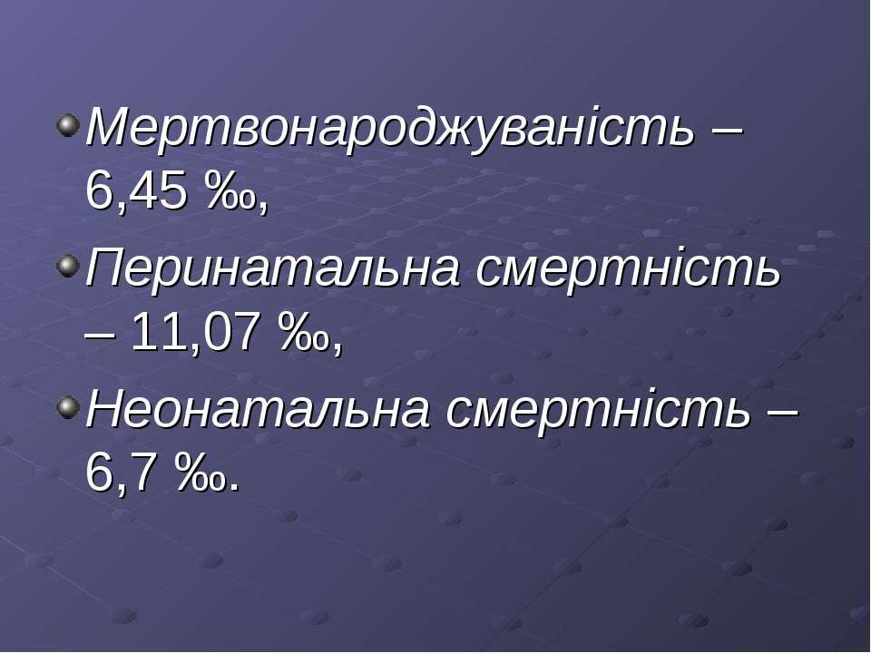 Мертвонароджуваність – 6,45 ‰, Перинатальна смертність – 11,07 ‰, Неонатальна...