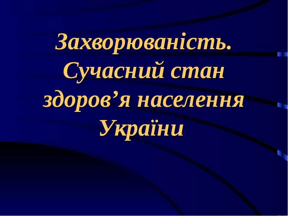Захворюваність. Сучасний стан здоров'я населення України