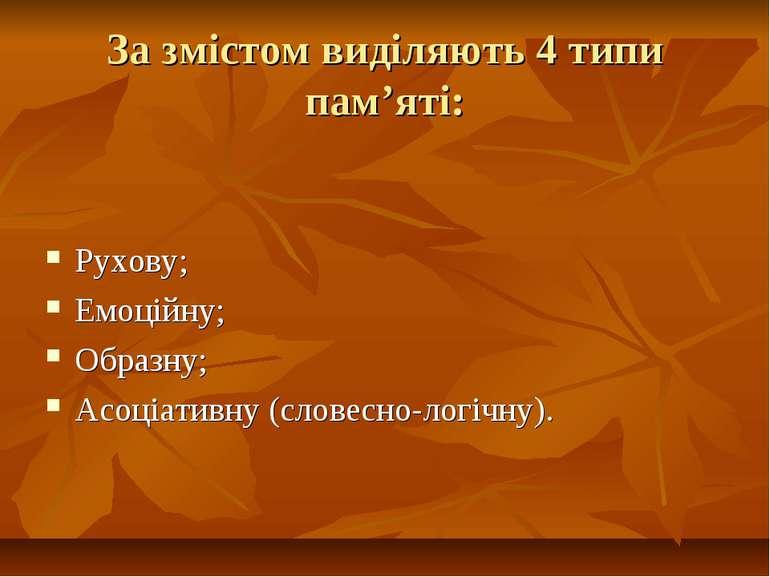 За змістом виділяють 4 типи пам'яті: Рухову; Емоційну; Образну; Асоціативну (...