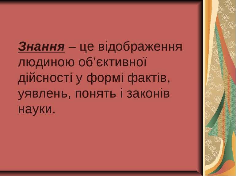 Знання – це відображення людиною об'єктивної дійсності у формі фактів, уявлен...