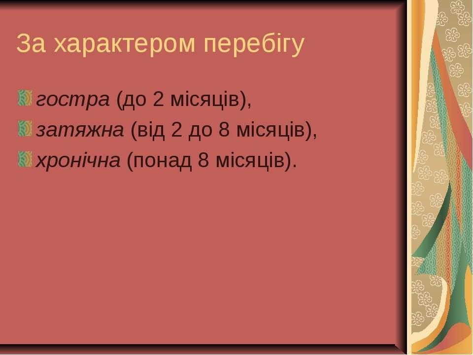 За характером перебігу гостра (до 2 місяців), затяжна (від 2 до 8 місяців), х...