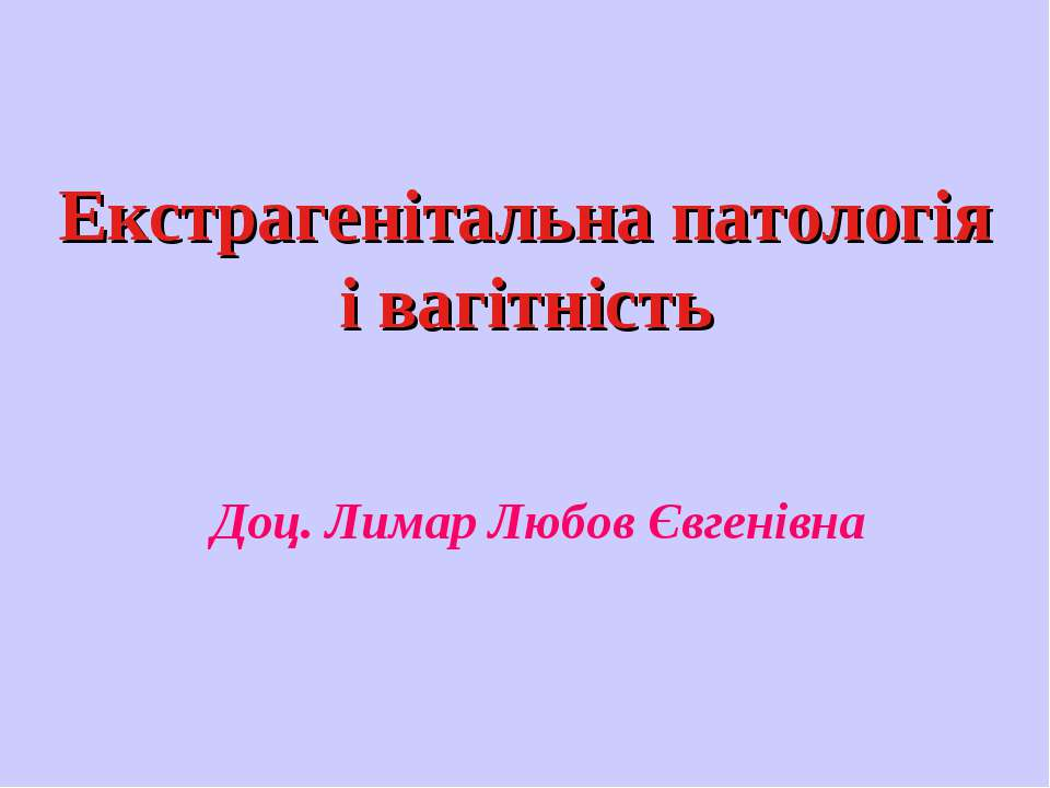 Екстрагенітальна патологія і вагітність Доц. Лимар Любов Євгенівна