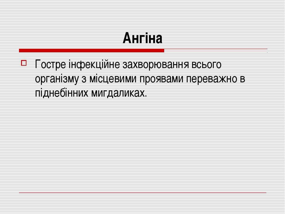 Ангіна Гостре інфекційне захворювання всього організму з місцевими проявами п...