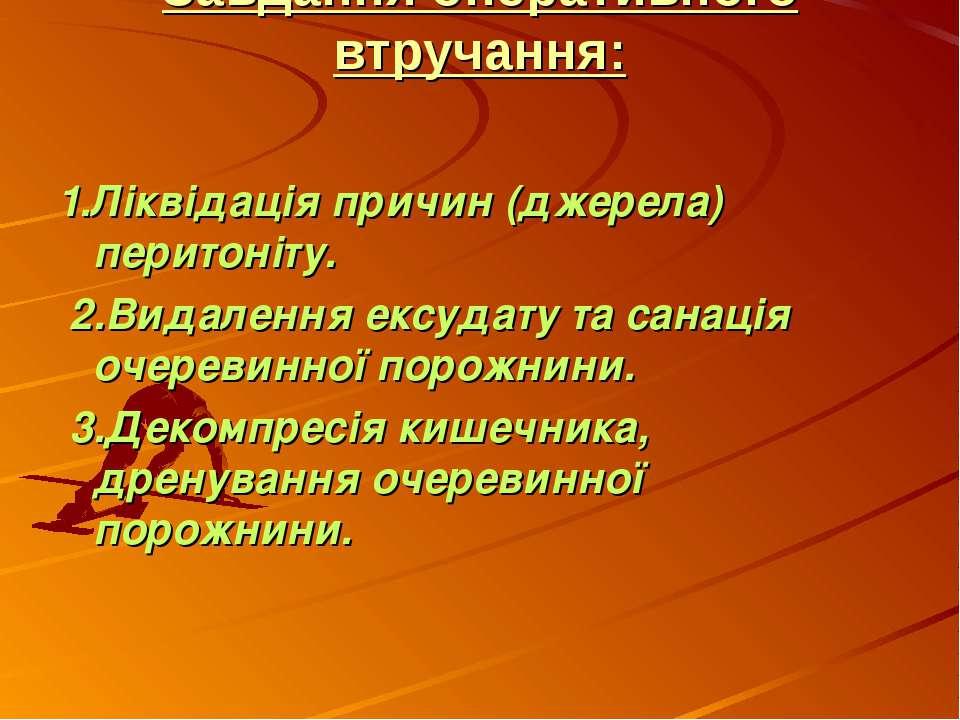 Завдання оперативного втручання: 1.Лiквiдацiя причин (джерела) перитонiту. 2...