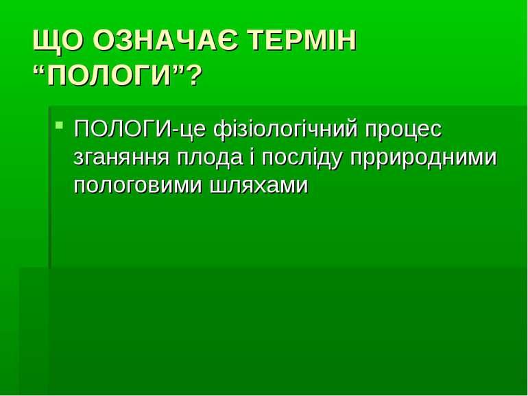 """ЩО ОЗНАЧАЄ ТЕРМІН """"ПОЛОГИ""""? ПОЛОГИ-це фізіологічний процес зганяння плода і п..."""