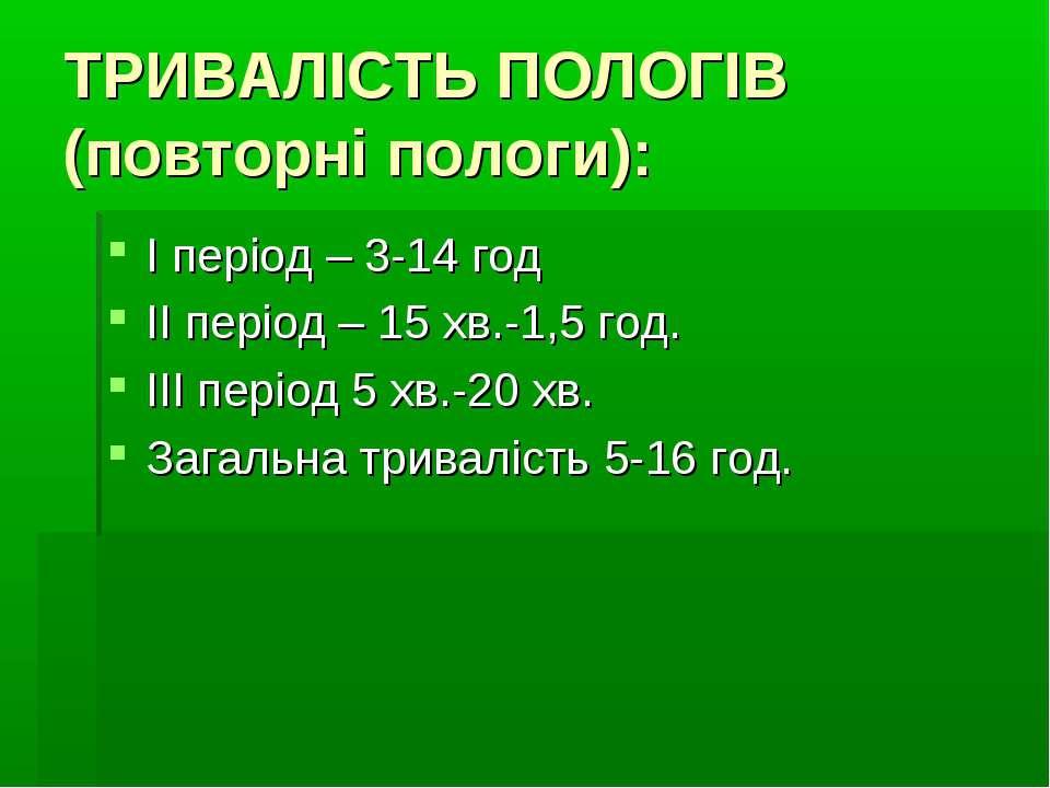 ТРИВАЛІСТЬ ПОЛОГІВ (повторні пологи): І період – 3-14 год ІІ період – 15 хв.-...