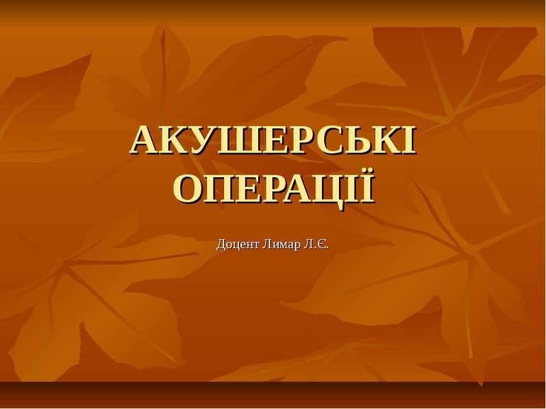 АКУШЕРСЬКІ ОПЕРАЦІЇ Доцент Лимар Л.Є.