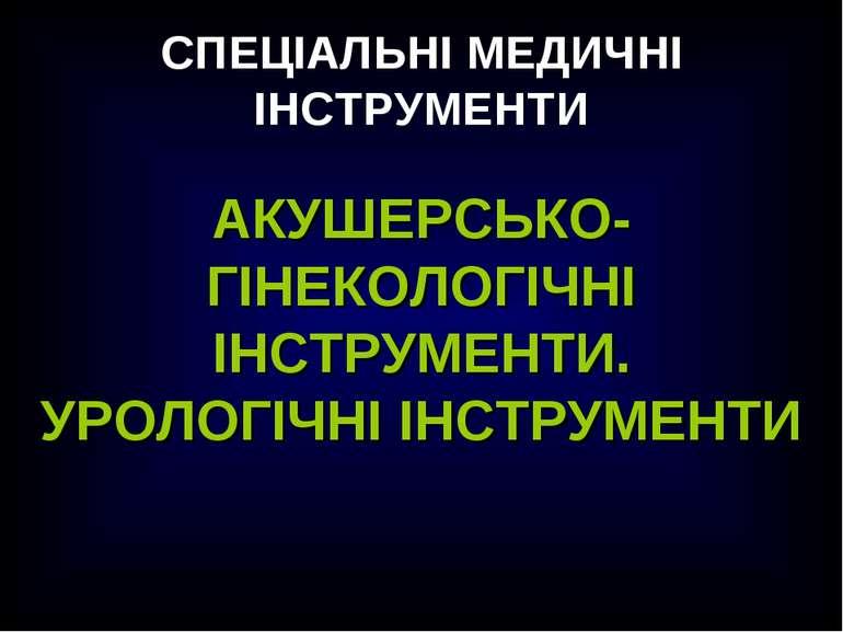 СПЕЦІАЛЬНІ МЕДИЧНІ ІНСТРУМЕНТИ АКУШЕРСЬКО-ГІНЕКОЛОГІЧНІ ІНСТРУМЕНТИ. УРОЛОГІЧ...