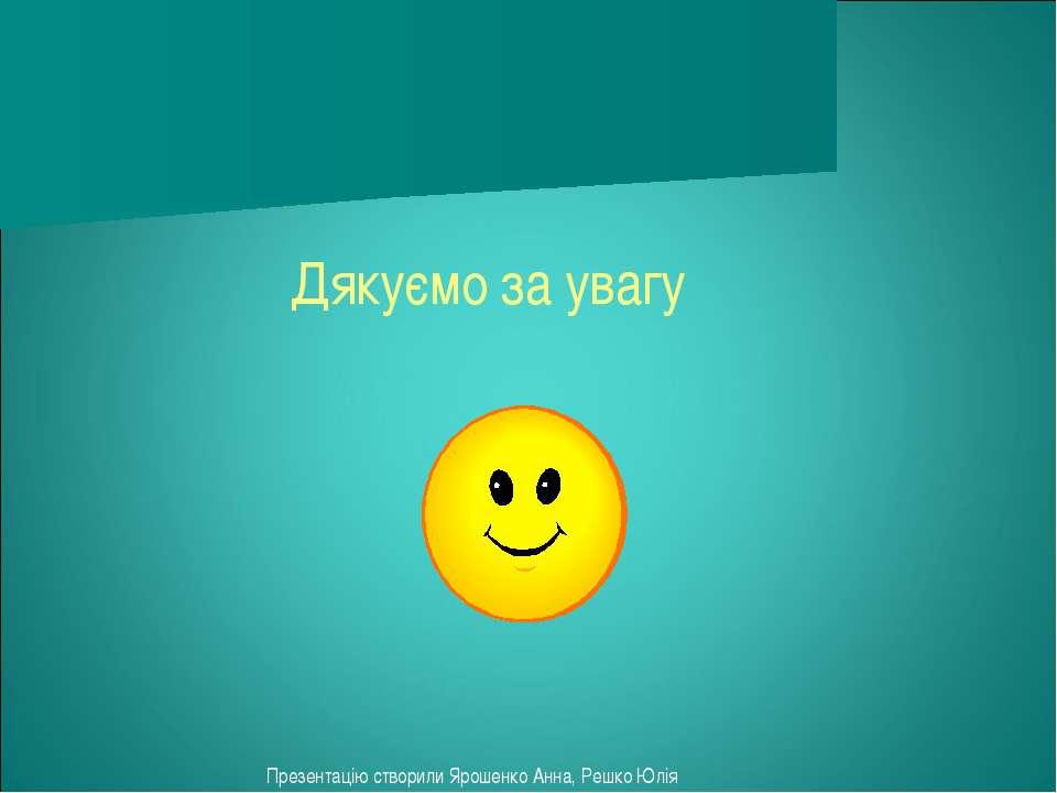 Дякуємо за увагу Презентацію створили Ярошенко Анна, Решко Юлія