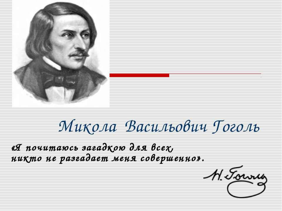 Микола Васильович Гоголь «Я почитаюсь загадкою для всех, никто не разгадает м...