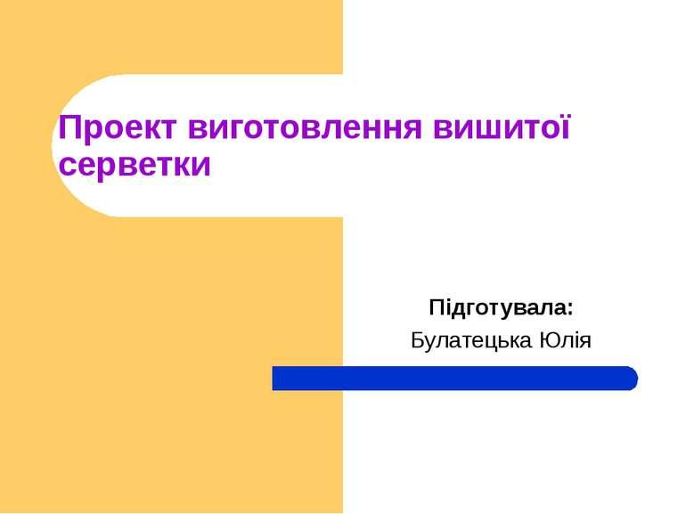Проект виготовлення вишитої серветки Підготувала: Булатецька Юлія