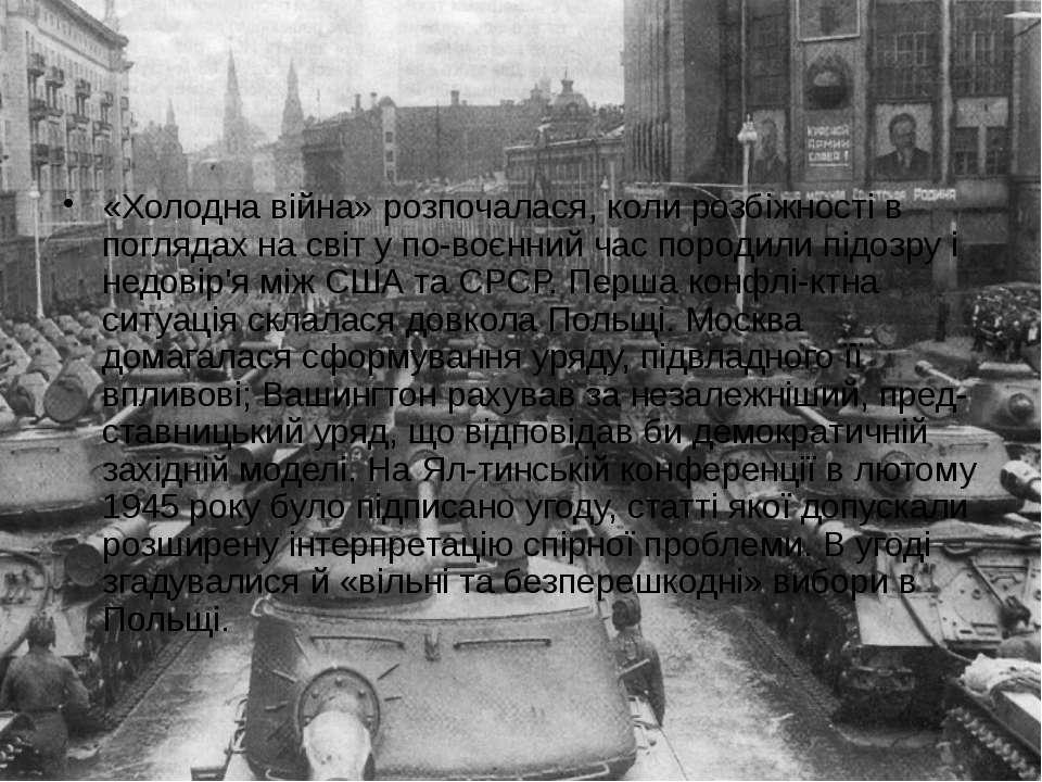 «Холодна війна» розпочалася, коли розбіжності в поглядах на світ у по воєнний...