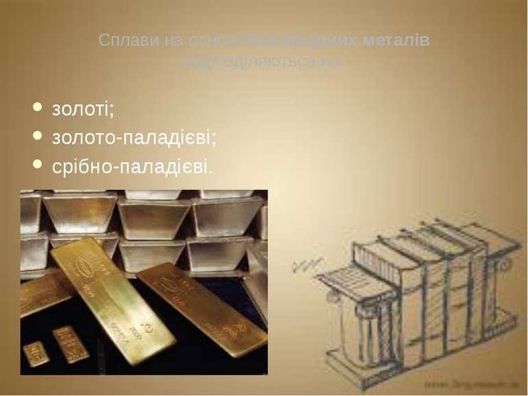 Сплави на основі благородних металів підрозділяються на: золоті; золото-палад...