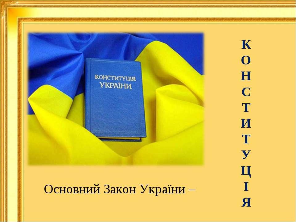 Основний Закон України – К О Н С Т И Т У Ц І Я