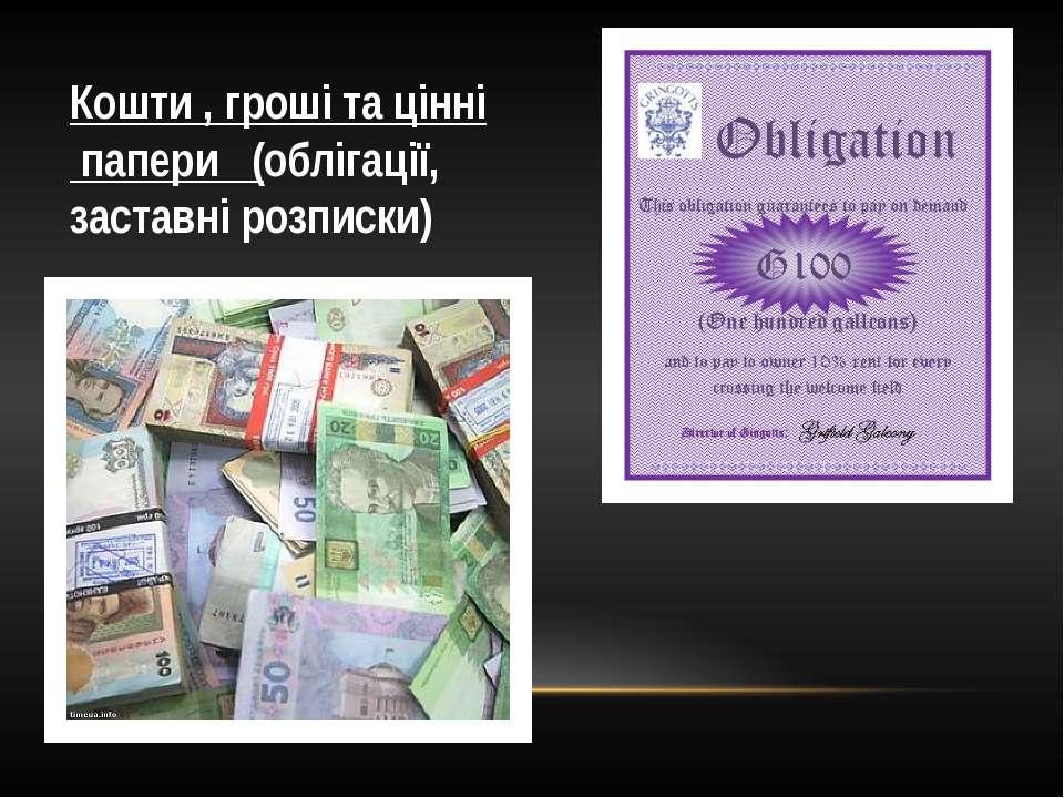 Кошти , гроші та цінні папери (облігації, заставні розписки)