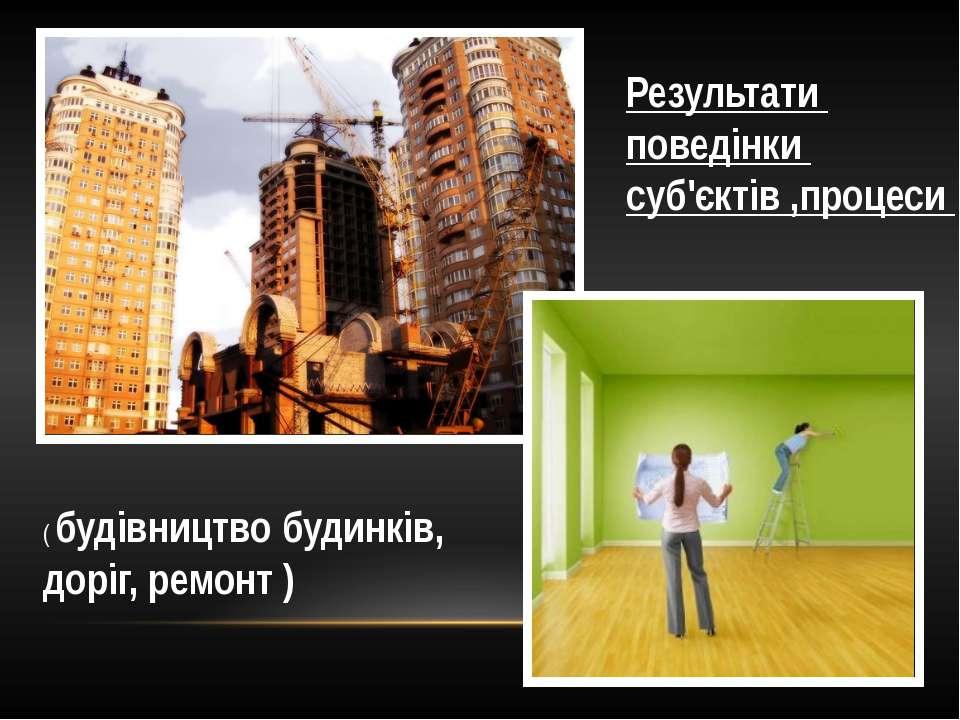 Результати поведінки суб'єктів ,процеси ( будівництво будинків, доріг, ремонт )