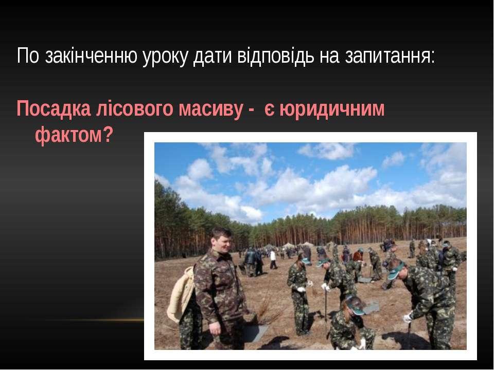 По закінченню уроку дати відповідь на запитання: Посадка лісового масиву - є ...