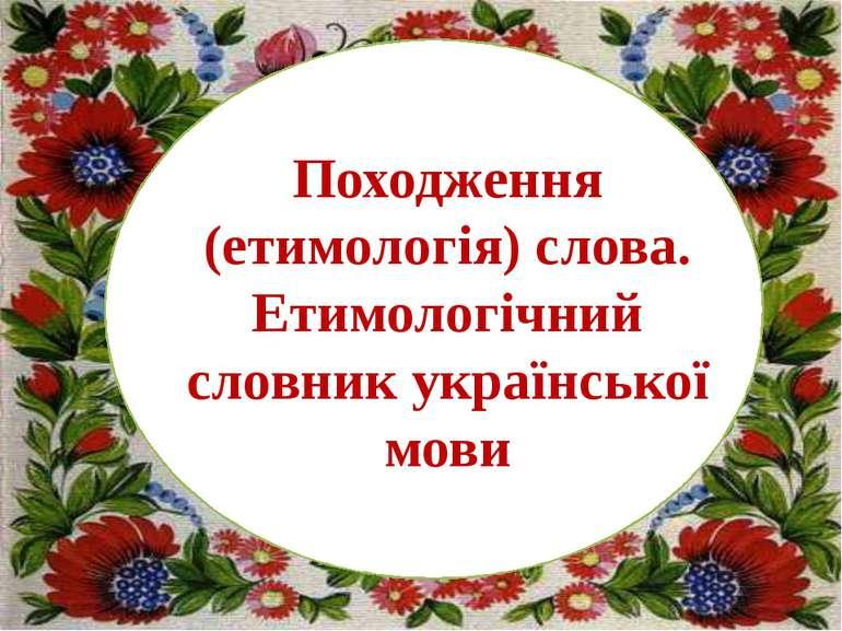 Походження (етимологія) слова. Етимологічний словник української мови