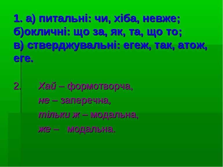 1. а) питальні: чи, хіба, невже; б)окличні: що за, як, та, що то; в) стверджу...