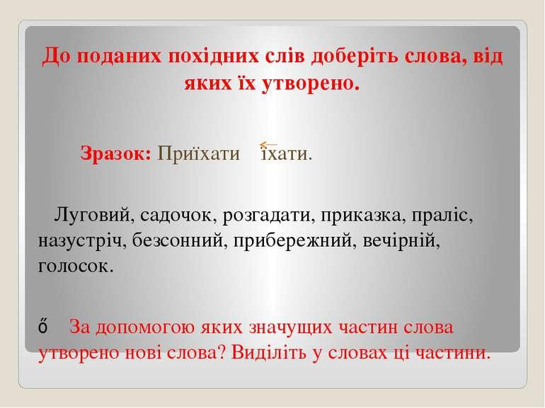До поданих похідних слів доберіть слова, від яких їх утворено. Зразок: Приїха...