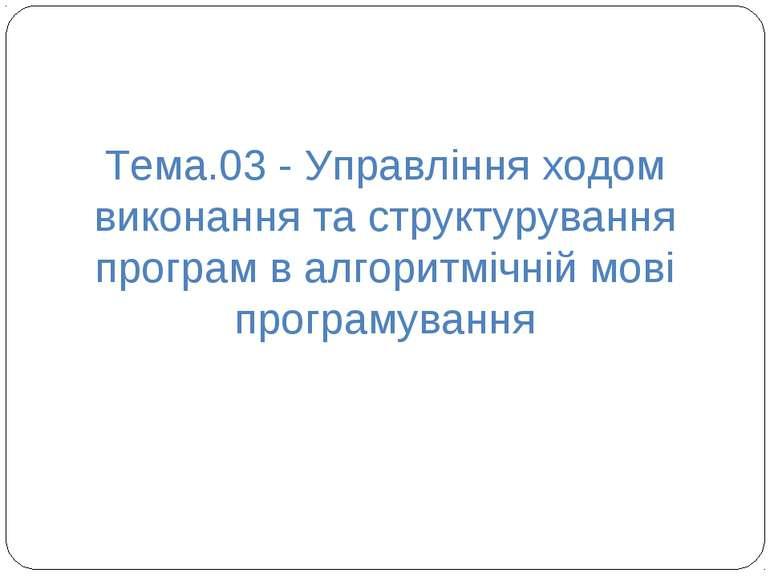 Тема.03 - Управління ходом виконання та структурування програм в алгоритмічні...