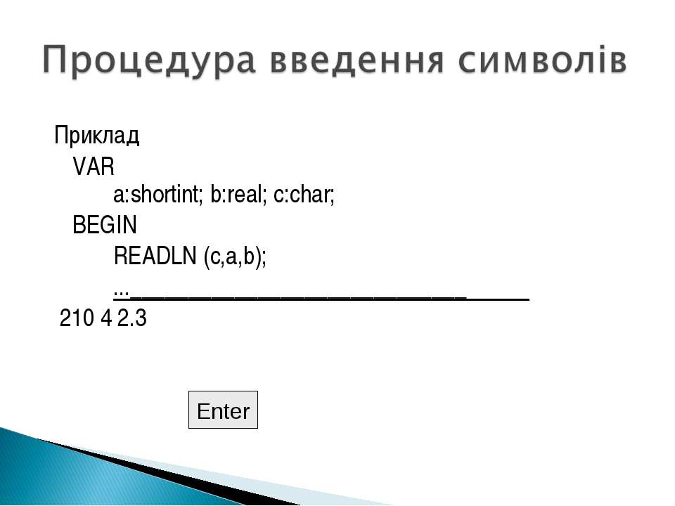 Приклад VAR a:shortint; b:real; c:char; BEGIN READLN (c,a,b); ...____________...