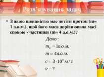 Розв'язування задач З якою швидкістю має летіти протон (m= 1 а.о.м.), щоб йог...