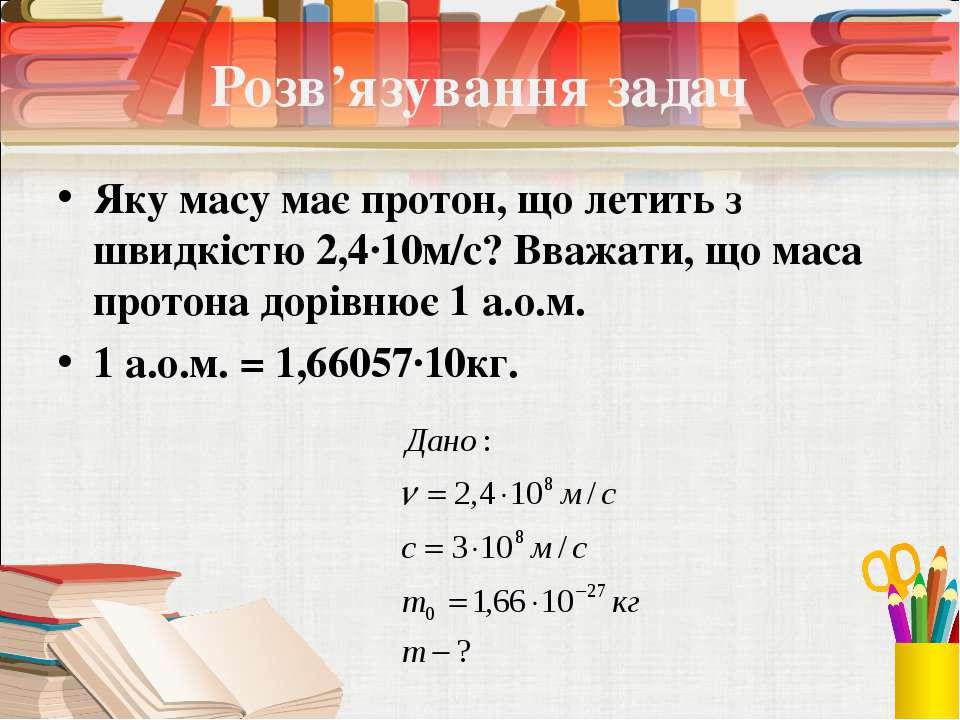 Розв'язування задач Яку масу має протон, що летить з швидкістю 2,4∙10м/с? Вва...