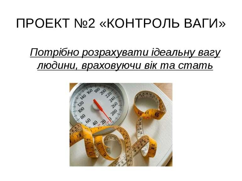 ПРОЕКТ №2 «КОНТРОЛЬ ВАГИ» Потрібно розрахувати ідеальну вагу людини, враховую...