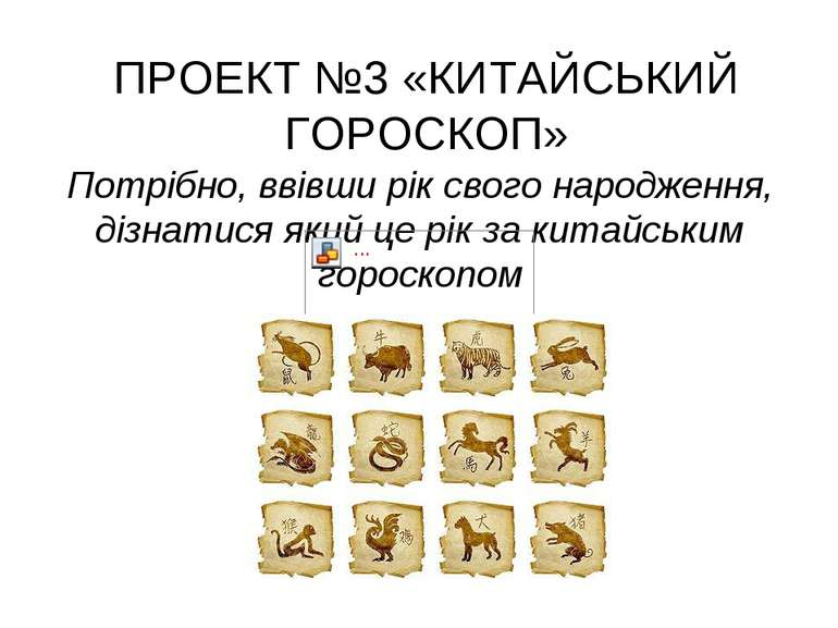 ПРОЕКТ №3 «КИТАЙСЬКИЙ ГОРОСКОП» Потрібно, ввівши рік свого народження, дізнат...
