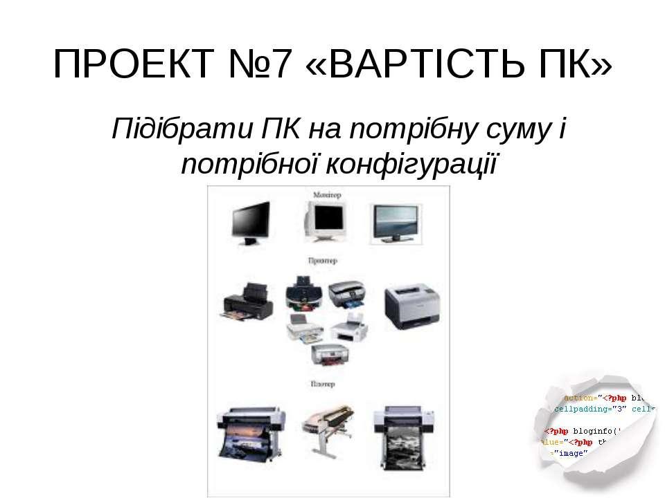 ПРОЕКТ №7 «ВАРТІСТЬ ПК» Підібрати ПК на потрібну суму і потрібної конфігурації
