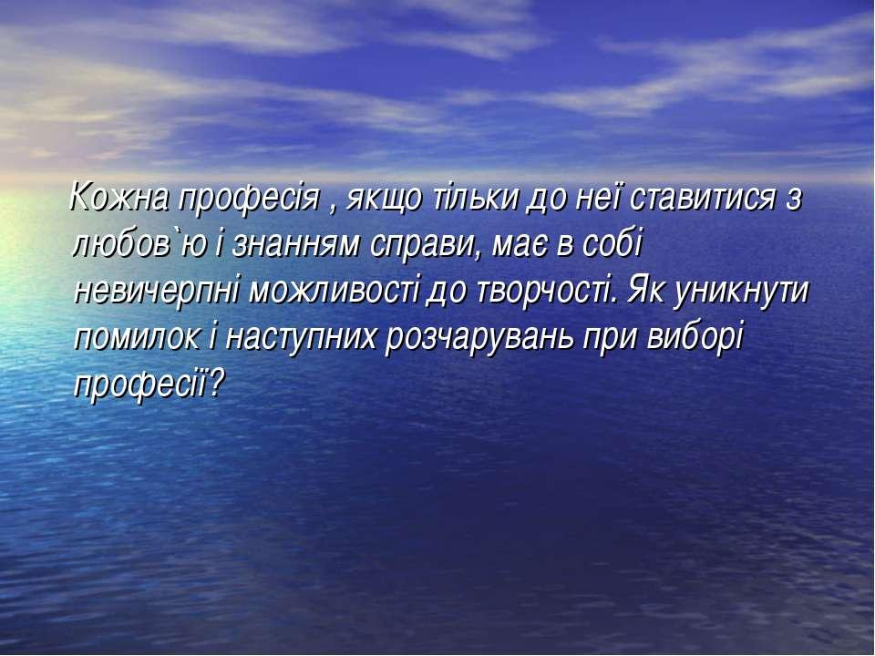 Кожна професія , якщо тільки до неї ставитися з любов`ю і знанням справи, має...