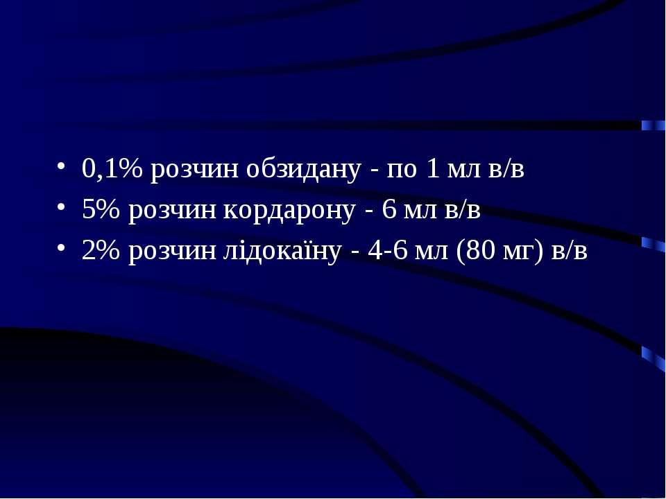 0,1% розчин обзидану - по 1 мл в/в 5% розчин кордарону - 6 мл в/в 2% розчин л...