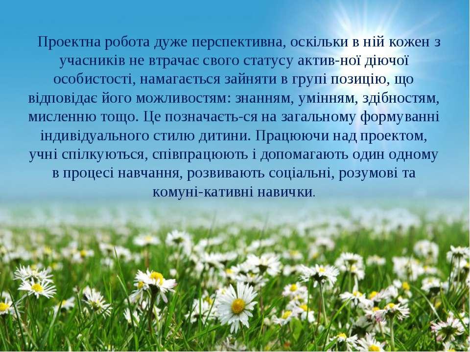 Проектна робота дуже перспективна, оскільки в ній кожен з учасників не втрача...