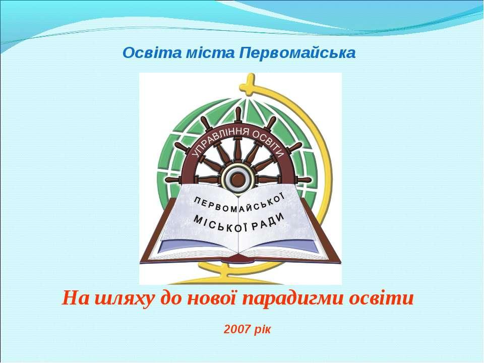 Освіта міста Первомайська На шляху до нової парадигми освіти 2007 рік