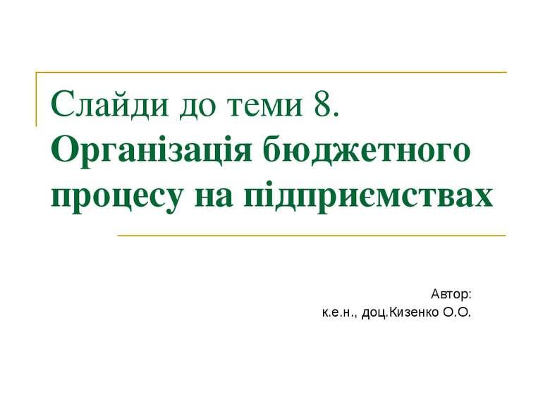 Слайди до теми 8. Організація бюджетного процесу на підприємствах Автор: к.е....