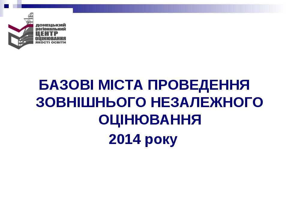 БАЗОВІ МІСТА ПРОВЕДЕННЯ ЗОВНІШНЬОГО НЕЗАЛЕЖНОГО ОЦІНЮВАННЯ 2014 року