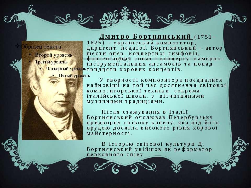 Дмитро Бортнянський (1751–1825) – український композитор, диригент, педагог. ...