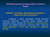 Проблеми реалізації антикорупційної політики в Україні Проблема 1. Системніст...