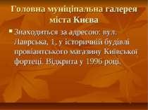 Головна муніціпальна галерея міста Києва Знаходиться за адресою: вул. Лаврськ...
