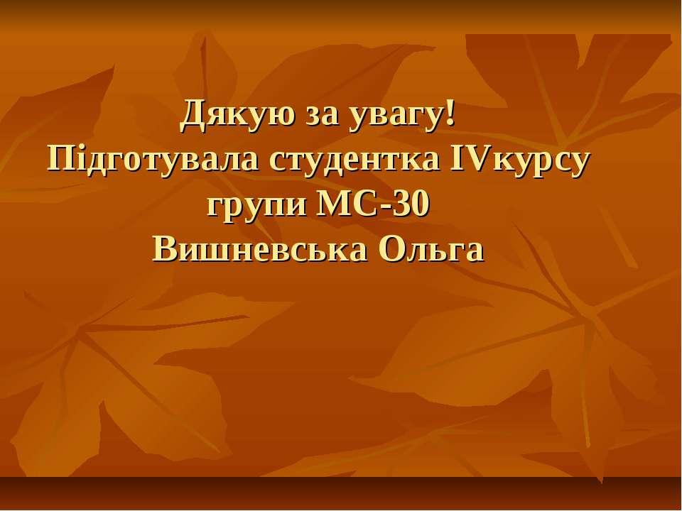 Дякую за увагу! Підготувала студентка IVкурсу групи МС-30 Вишневська Ольга