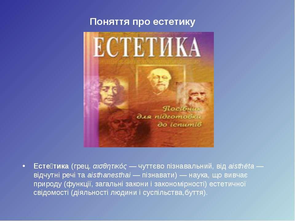 Поняття про естетику Есте тика (грец. αισθητικός— чуттєво пізнавальний, від ...