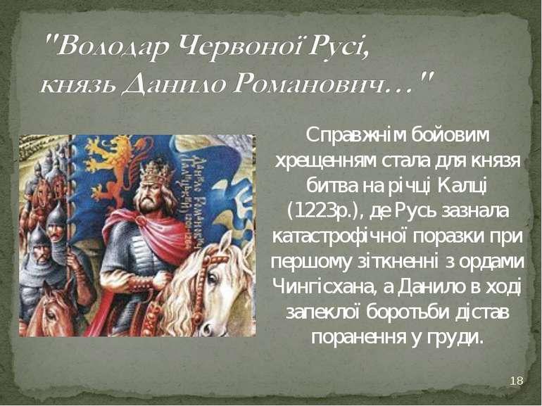 * Справжнім бойовим хрещенням стала для князя битва на річці Калці (1223р.), ...