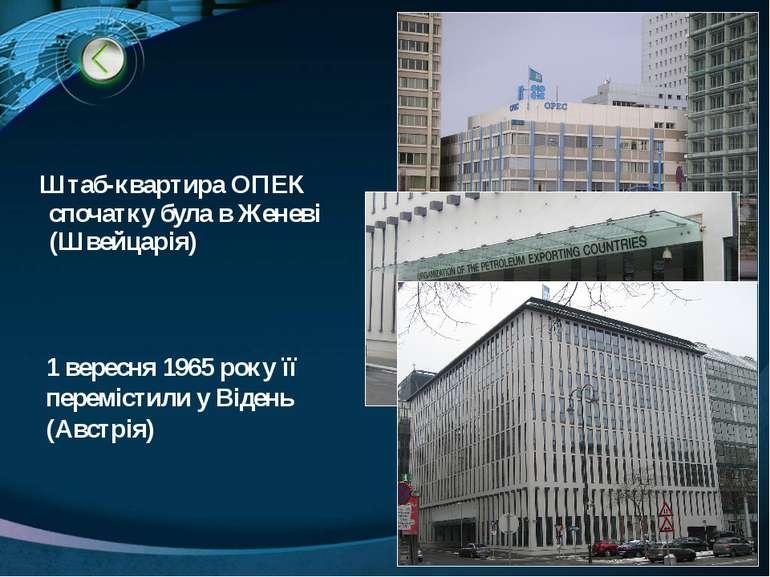 Штаб-квартира ОПЕК спочатку була в Женеві (Швейцарія) 1 вересня 1965 року її ...