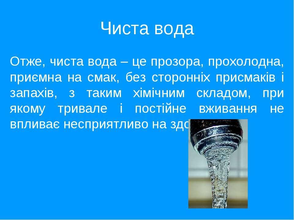 Чиста вода Отже, чиста вода – це прозора, прохолодна, приємна на смак, без ст...